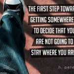 The-first-step-towards-getting-somewhere-is-to-decide-that-you-are-not-going-to-stay-where-you-are
