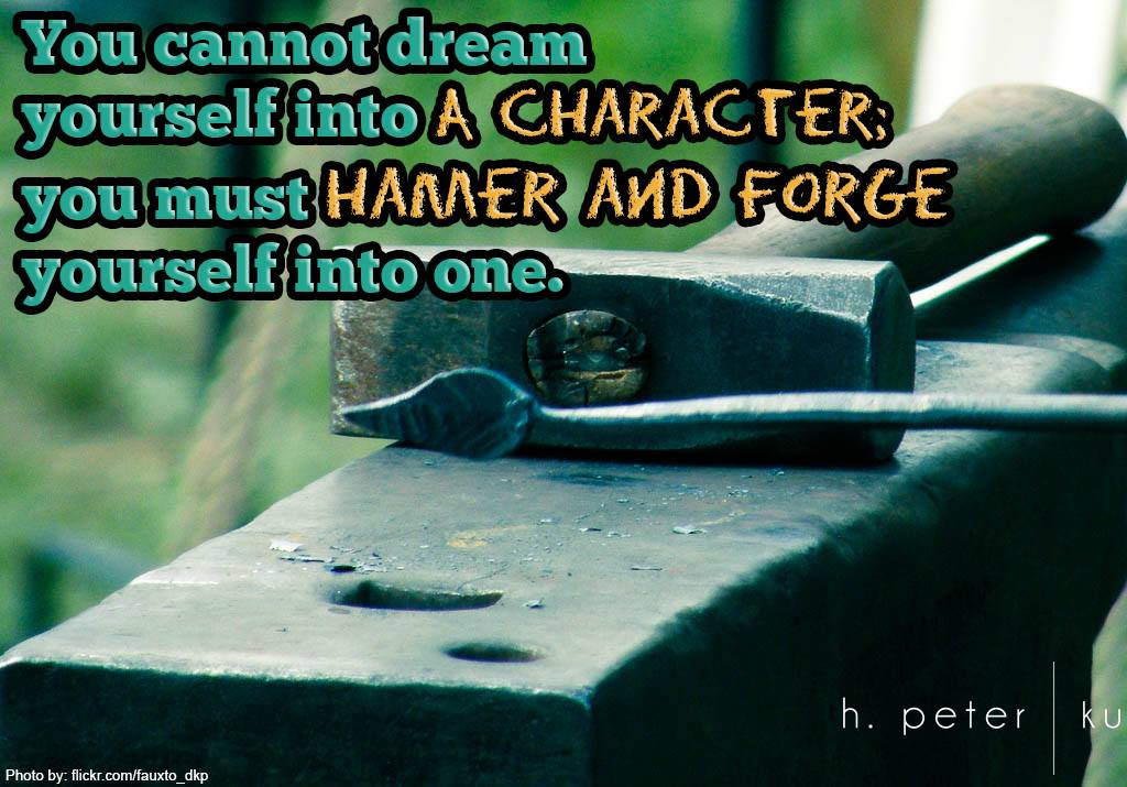 You-cannot-dream-yourself-into-a-character-you-must-hamer-and-forge-yourself-into-one