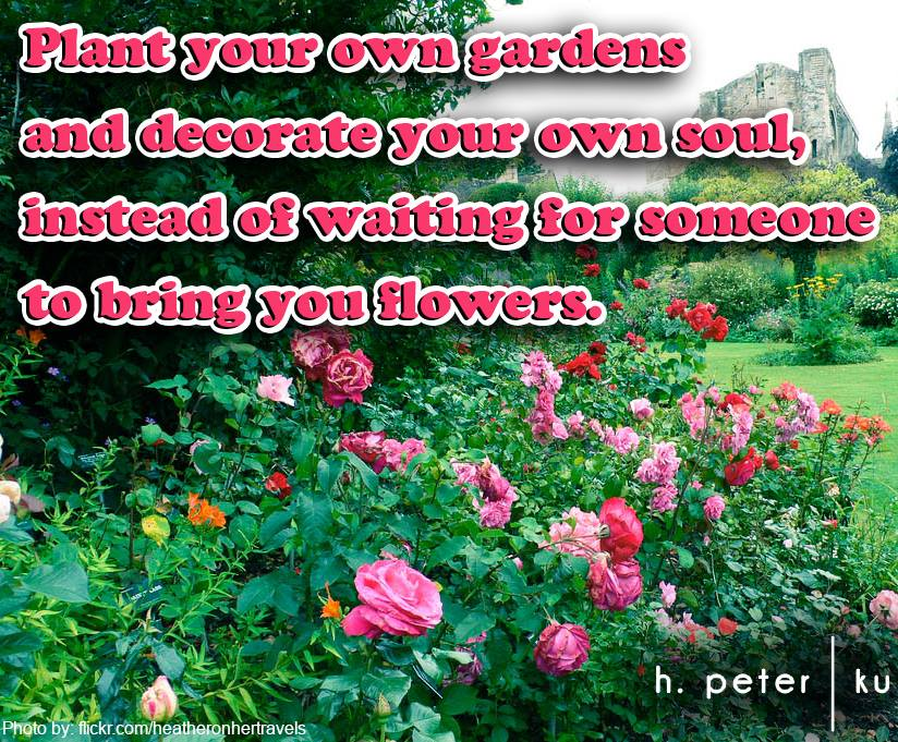 Plant-your-own-gardens-and-decorate-your-own-soul-instead-of-waiting-for-someone-to-bring-you-flowers