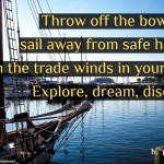 Throw-off-the-bowlines-sail-away-from-safe-harbor-catch-the-trade-winds-in-your-sails-explore-dream-discover