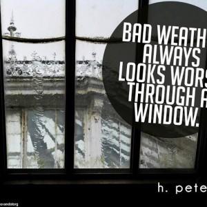 Bad-weather-always-looks-worse-through-a-window