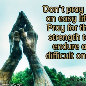 Dont-pray-for-an-easy-life-pray-for-the-strenght-to-endure-a-difficult-one