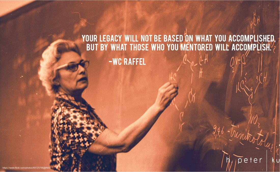 Your legacy will not be based on what you accomplished, but by what those who mentored will accomplish.