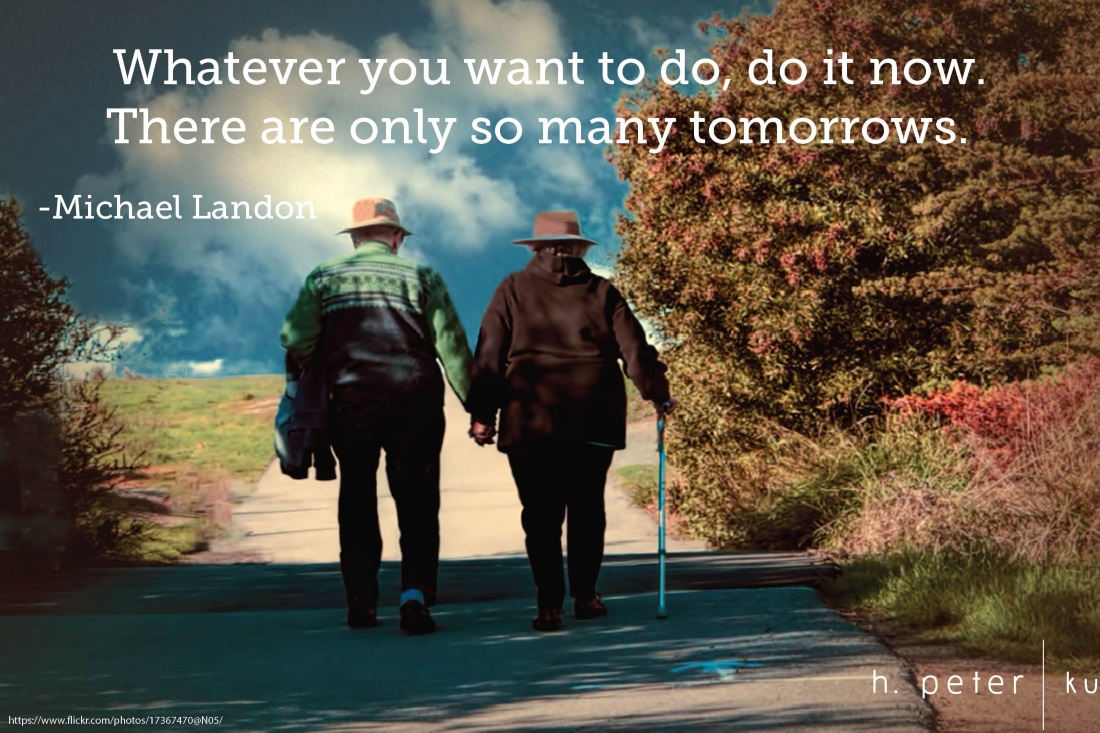 Whatever you want to do, do it now. There are only so many tomorrows