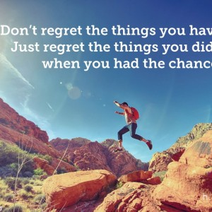 Don't regret the things you have done. Just regret the things you didn't do when you had the chance