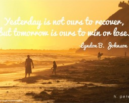Yesterday is not ours to recover, but tomorrow is ours to win or lose