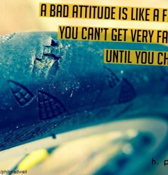 A bad attitude is like a flat tire – You can't get very far in life until you change it