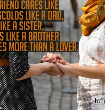 A true friend cares like a mom – Scolds like a dad – Teases like a sister – Irritates like a brother and loves more than a lover