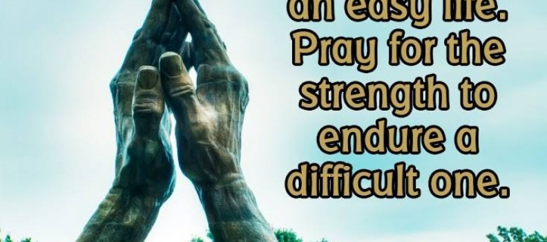 Don't pray for an easy life – Pray for the strenght to endure a difficult one
