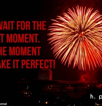 Don't wait for the perfect moment – Take the moment and make it perfect