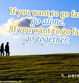 If you want to go fast go alone – If you want to go far go together