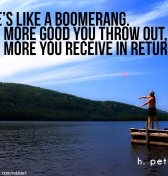Life's like a boomerang – The more good you throw out the more you receive in return