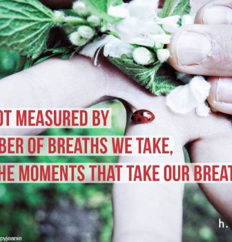 Life is not measured by the number of breaths we take but by the moments that take our breath away