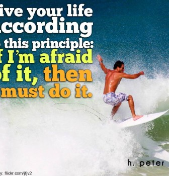 Live your life according to this principle – If I'm afraid of it then I must do it
