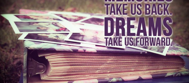Memories take us back – Dreams take us forward