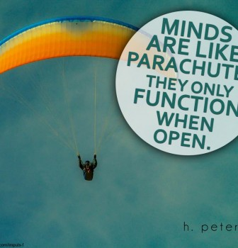 Minds are like parachutes – They only function when open
