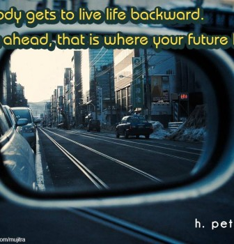 Nobody gets to live life backward – Look ahead – That is where your future lies