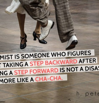 Optimist is someone who figures that taking a step backward after taking a step forward is not a disaster it's more like a Cha-Cha