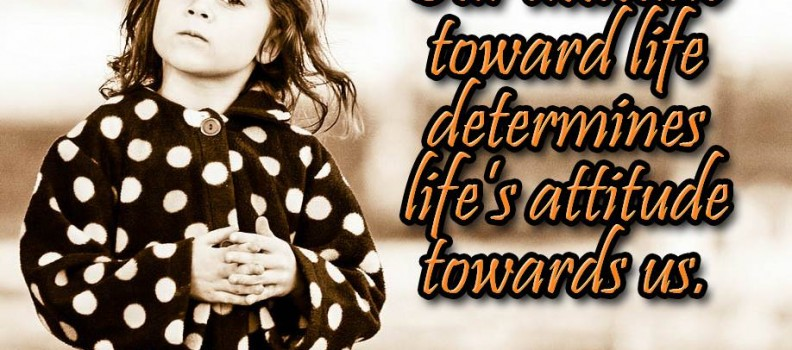 Our attitude toward life determines life's attitude towards us