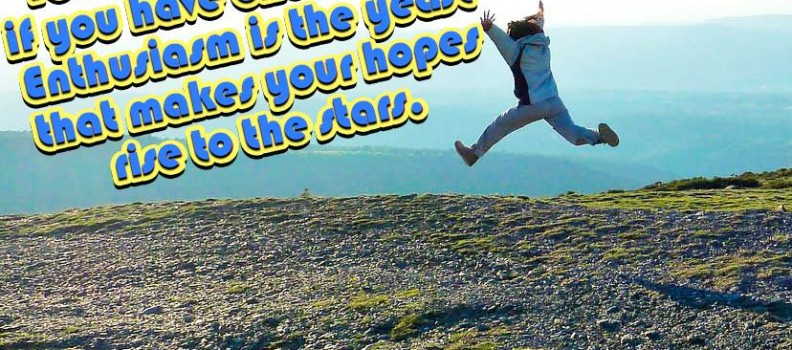 You can do anything if you have enthusiasm – Enthusiasm is the yeast that makes your hopes rise to the stars